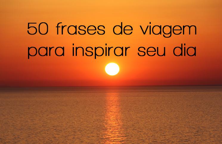 50 Frases De Viagem Para Inspirar O Seu Dia